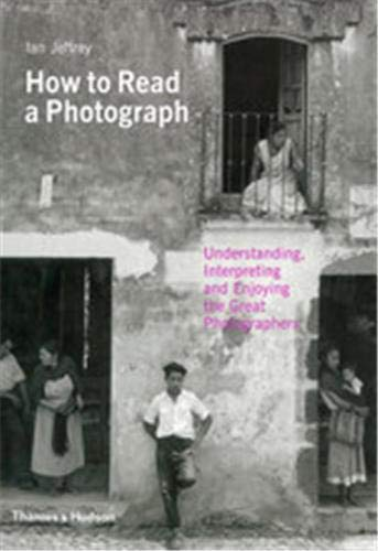 9780500287842: How to Read a Photograph: Understanding, Interpreting and Enjoying the Great Photographer. by Ian Jeffrey, Max Kozloff