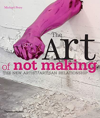 9780500290262: The Art of Not Making: The New Artist/Artisan Relationship