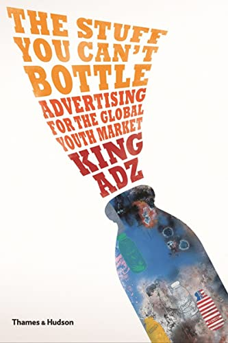 The Stuff You Can't Bottle: Advertising for the Global Youth Market (Paperback): King Adz