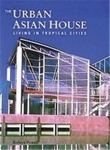 The Urban Asian House : Living in Tropical Cities: Powell, Robert
