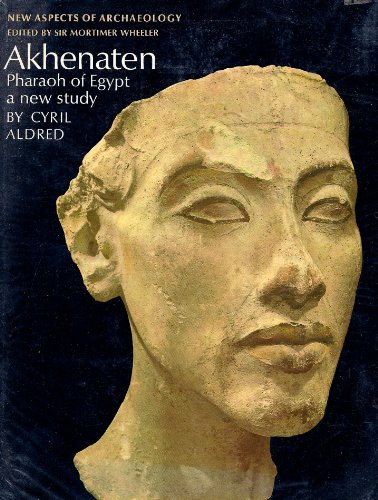 Akhenaten, Pharaoh of Egypt (New Aspects of Antiquity): Cyril Aldred