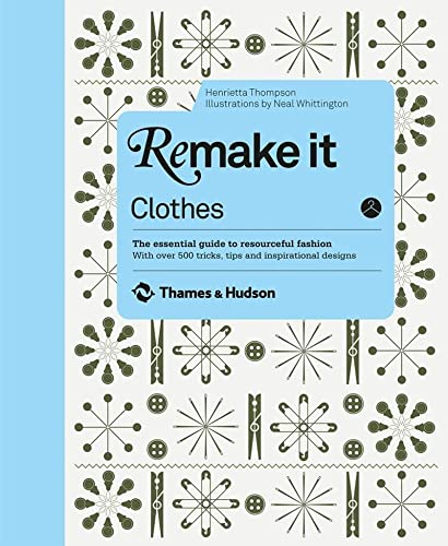 9780500516324: Remake It: Clothes: The Essential Guide to Resourceful Fashion with Over 500 Tricks, Tips and Inspirational Designs