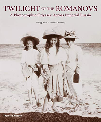 Twilight of the Romanovs: A Photographic Odyssey: Blom, Philipp; Buckley,