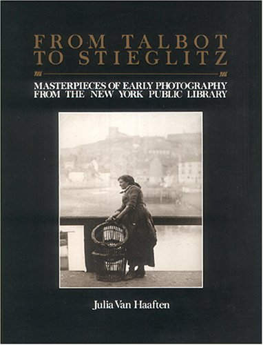 From Talbot to Stieglitz: Masterpieces of Early Photography from the New York Public Library: Julia...
