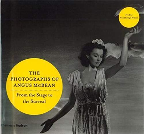 THE PHOTOGRAPHS OF ANGUS MCBEAN. From the Stage to the Surreal. Photographs From the Havard Theat...
