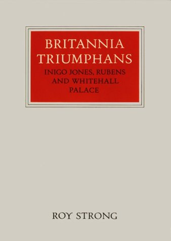 Britannia Triumphans: Inigo Jones, Rubens and Whitehall Palace: Roy Strong