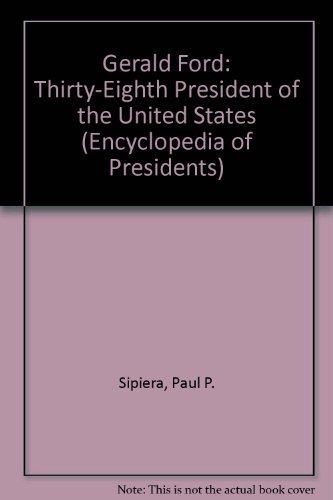 Gerald Ford: Thirty-Eighth President of the United: Paul P. Sipiera