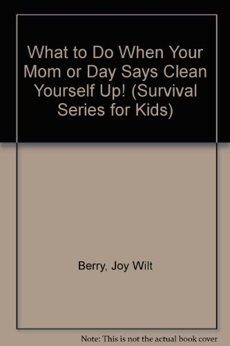 "What to Do When Your Mom or Day Says ""Clean Yourself Up!"" (Survival Series for Kids) (9780516025728) by Berry, Joy Wilt"