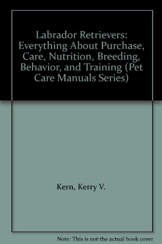 9780516084978: Labrador Retrievers: Everything About Purchase, Care, Nutrition, Breeding, Behavior, and Training (Pet Care Manuals Series)
