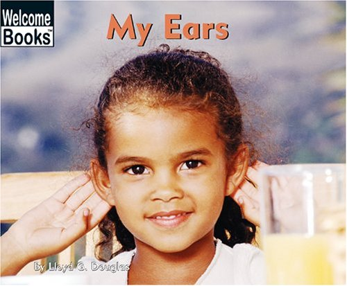 My Ears (Welcome Books: My Body): Douglas, Lloyd G.