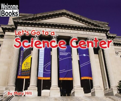 Let's Go to a Science Center (Welcome Books) (9780516259208) by Mary Hill
