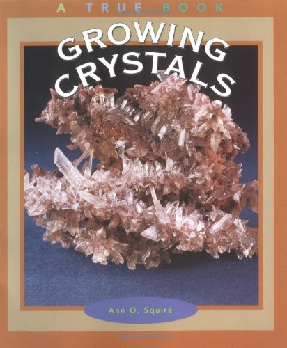 Growing Crystals (True Books: Earth Science): Ann O. Squire