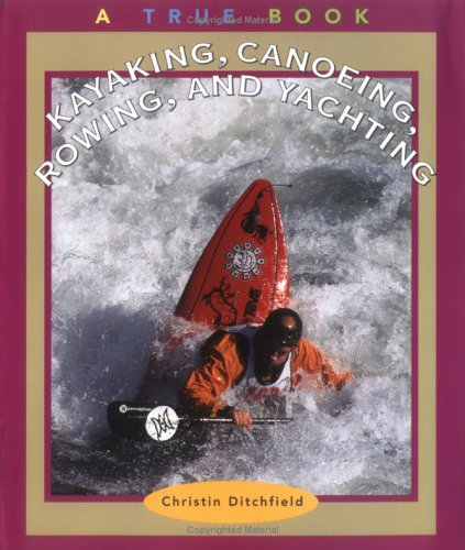 Kayaking, Canoeing, Rowing, and Yachting (True Books-Sports): Christin Ditchfield