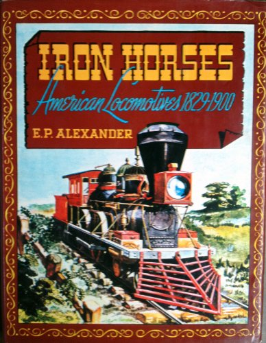 Iron Horses : American Locomotives, 1829 - 1900