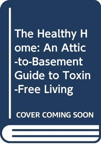 9780517080238: The Healthy Home: An Attic-to-Basement Guide to Toxin-Free Living