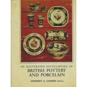 AN ILLUSTRATED ENCYCLOPEDIA OF BRITISH POTTERY AND PORCELAIN: GODDEN, Geoffrey A.