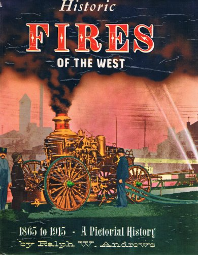 HISTORIC FIRES OF THE WEST 1865 TO 1915: A PICTORIAL HISTORY: Andrews, Ralph W.