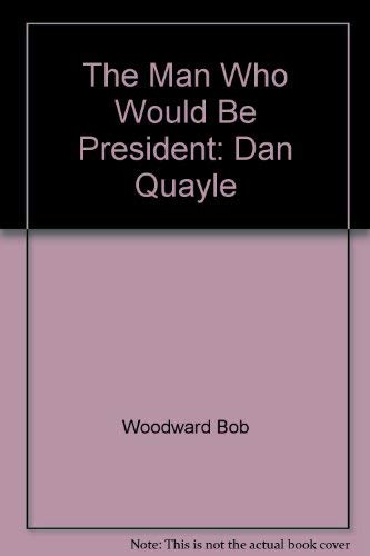 The Man Who Would be President: Dan Quayle (9780517104293) by Bob Woodward