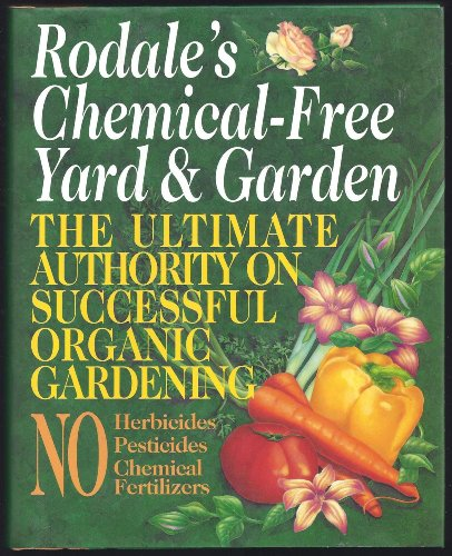 Rodale's Chemical-Free Yard And Garden: The Ultimate Authority On Successful Organic Gardening