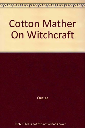 Cotton Mather on Witchcraft Being the Wonders of the Invisible World First Published at Boston in...