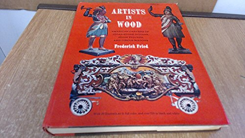 Artists In Wood: American Carvers of Cigar-Store Indians, Show Figures, and Circus Wagons: Fried, ...