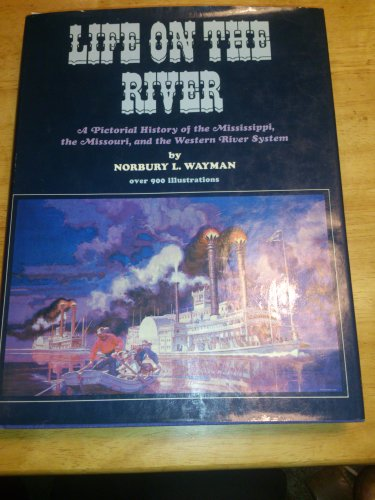 LIFE ON THE RIVER A PICTORIAL HISTORY OF THE MISSISSIPPI, THE MISSOURI, AND THE WESTERN RIVER ...