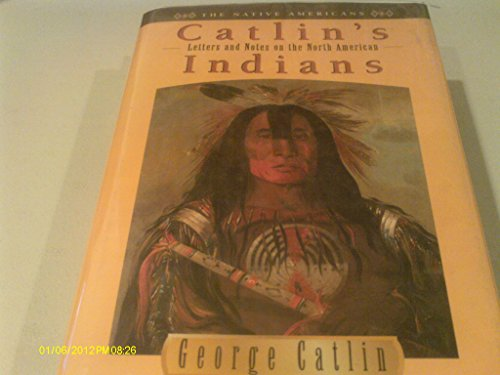 Letters and Notes on the North American Indians: George Catlin