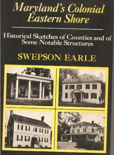 Maryland's Colonial Eastern Shore; Historical Sketches of Counties and of Some Notable Structures.