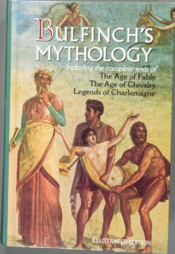 Bulfinch's Mythology: Including the Complete Texts of The Age of Fable/ The Age of Chivalry/ Legends