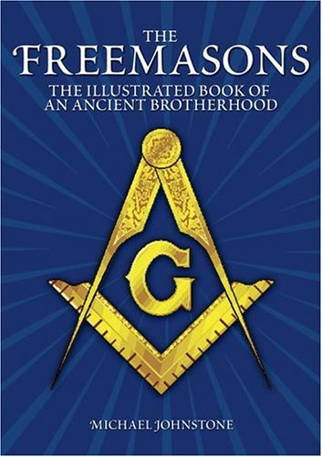 The Freemasons: An Illustrated Book of An Ancient Brotherhood: Johnstone, Michael