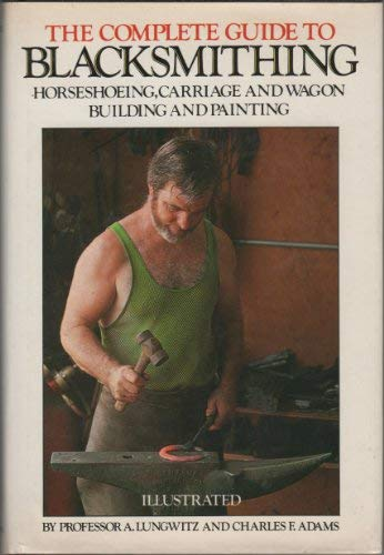 The Complete Guide to Blacksmithing, Horseshoeing, Carriage: Lungwitz, A.;Adams, Charles
