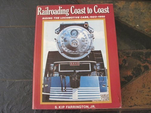 Railroading Coast to Coast: Riding the Locomotive Cabs, Steam, Electric and Diesel, 1923-1950: ...
