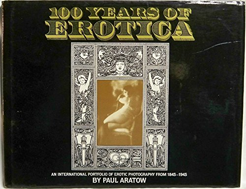 100 Years of Erotica : An International Portfolio of Erotic Photography from 1845-1945: Aratow, ...