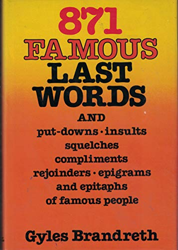 871 FAMOUS LAST WORDS and Put-downs, Insults, Squelches, Compliments, Rejoinders, Epigrams, and ...