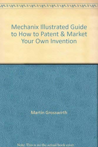 Mechanix Illustrated: How to Patent and Market Your Own Invention (0517385848) by Grosswirth, Marvin