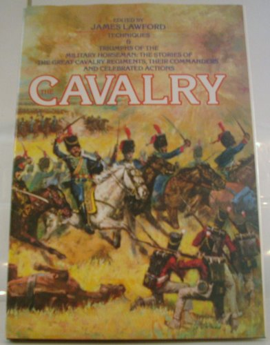 The Cavalry -- Techniques & Triumphs of the Millitary Horseman: The Stories of the Great ...