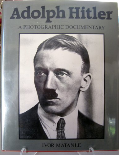 Adolf Hitler:: A Photographic Documentary: Ivor Matanle