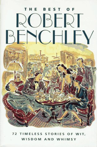 The Best of Robert Benchley -- 72 Timeless Stories of Wit, Wisdom & Whimsy: Robert Benchley