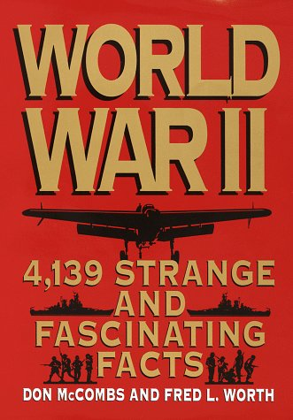 World War II: 4,139 Strange and Fascinating Facts
