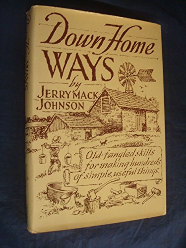 Down home ways: Old-fangled skills for making hundreds of simple, useful things