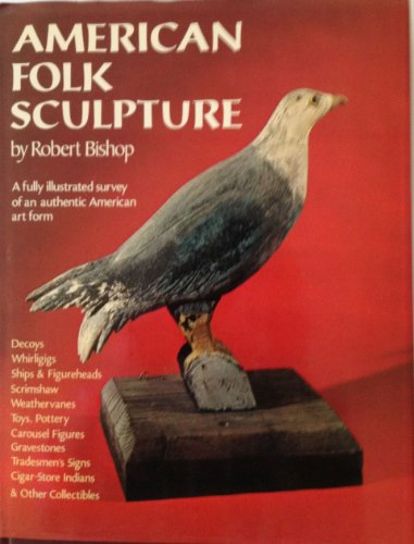 American Folk Sculpture: A Fully Illustrated Survey of an Authentic American Form: Bishop, Robert