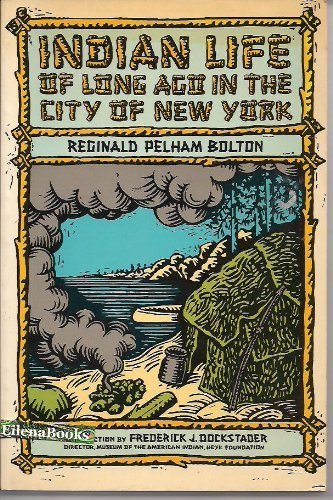 Indian Life of Long Ago in the City of New York: Bolton, Reginald Pelham