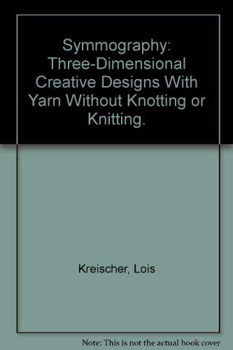 Symmography: Three-Dimensional Creative Designs With Yarn Without: Lois Kreischer
