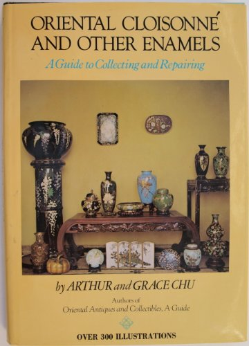 Oriental Cloisonne and Other Enamels: A Guide to Collecting and Repairing: Arthur and Grace Chu