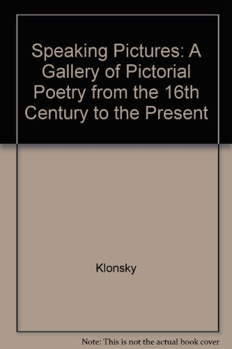 Speaking Pictures: A Gallery of Pictorial Poetry from the 16th Century to the Present: Klonsky