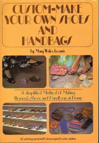 CUSTOM-MAKE YOUR OWN SHOES AND HANDBAGS : a Simplified Method of Making Women's Shoes and Handbag...