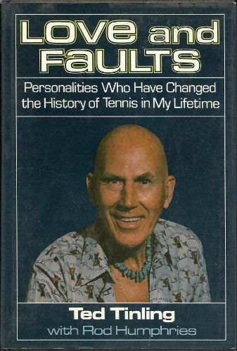 Love and Faults: Personalities Who Have Changed the History of Tennis in My Lifetime: Tinling, Ted