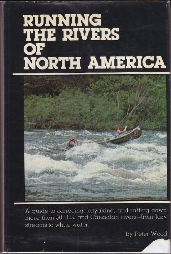 9780517533130: Running the Rivers of North America: A Guide to Canoeing, Kayaking, and Rafting Down More Than 50 U.S. and Canadian Rivers - from Lazy Streams to White Water