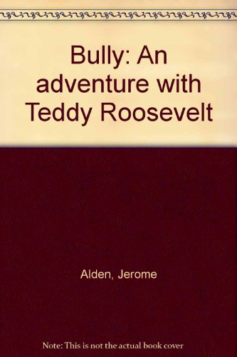 Bully: An adventure with Teddy Roosevelt: Alden, Jerome