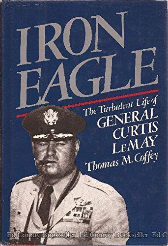 IRON EAGLE: The Turbulent Life of General Curtis LeMay